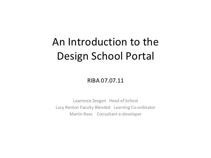 An Introduction to the Design School Portal RIBA 07.07.11 Lawrence Zeegen  Head of School Lucy Renton Faculty Blended  Lea...