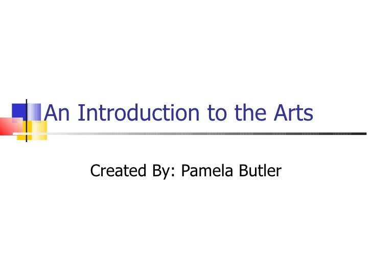 An Introduction to the Arts Created By: Pamela Butler
