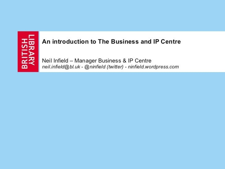 An introduction to The Business and IP Centre Neil Infield – Manager Business & IP Centre neil.infield@bl.uk - @ninfield (...