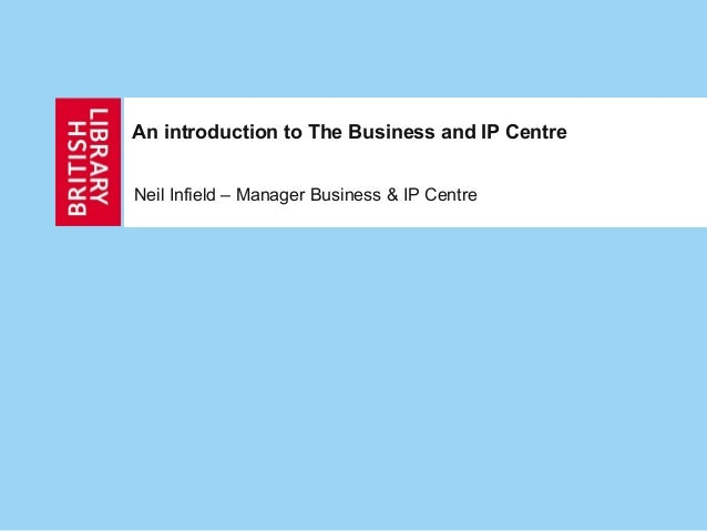 An introduction to The Business and IP Centre Neil Infield – Manager Business & IP Centre
