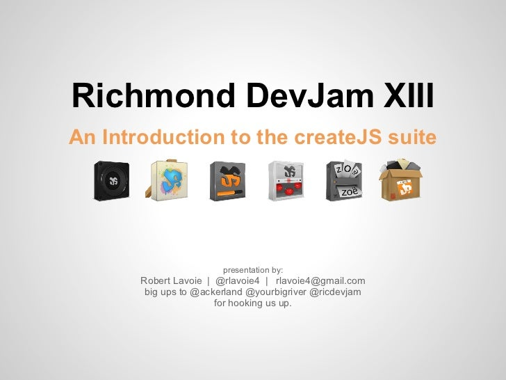 Richmond DevJam XIIIAn Introduction to the createJS suite                        presentation by:       Robert Lavoie | @r...