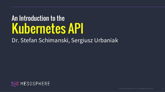 © 2015 Mesosphere, Inc. All Rights Reserved. 1 An Introduction to the Kubernetes API Dr. Stefan Schimanski, Sergiusz Urban...