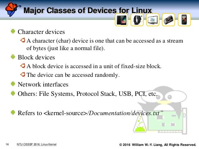 © 2016 William W.-Y. Liang, All Rights Reserved. Major Classes of Devices for Linux Character devices A character (char) d...