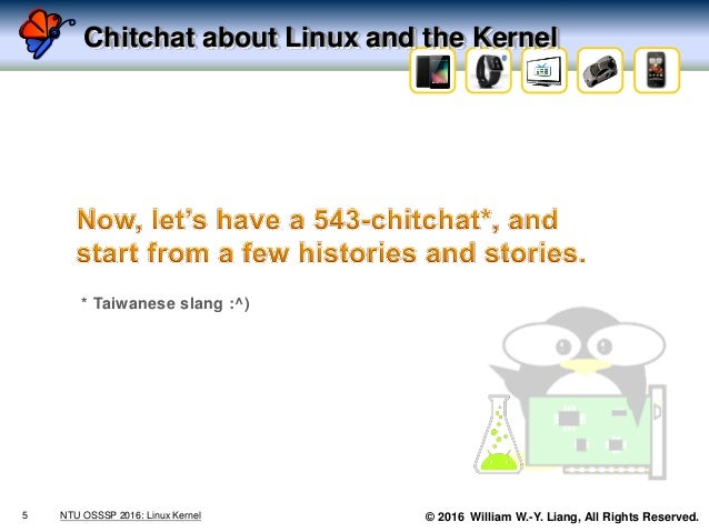 © 2016 William W.-Y. Liang, All Rights Reserved. Chitchat about Linux and the Kernel 5 NTU OSSSP 2016: Linux Kernel * Taiw...