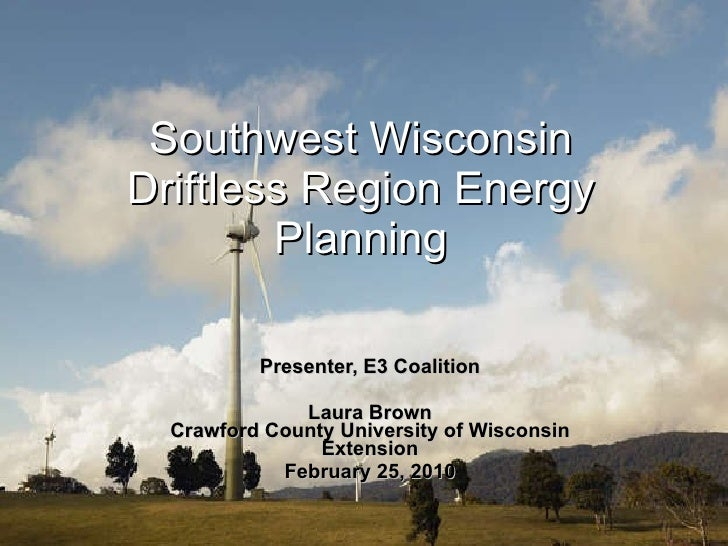 Southwest Wisconsin Driftless Region Energy Planning Presenter, E3 Coalition Laura Brown Crawford County University of Wis...