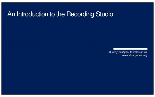 An Introduction to the Recording Studio stuart.jones@southwales.ac.uk www.stuartjones.org
