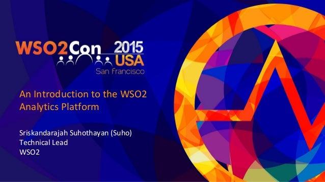 An Introduction to the WSO2 Analytics Platform Sriskandarajah Suhothayan (Suho) Technical Lead WSO2
