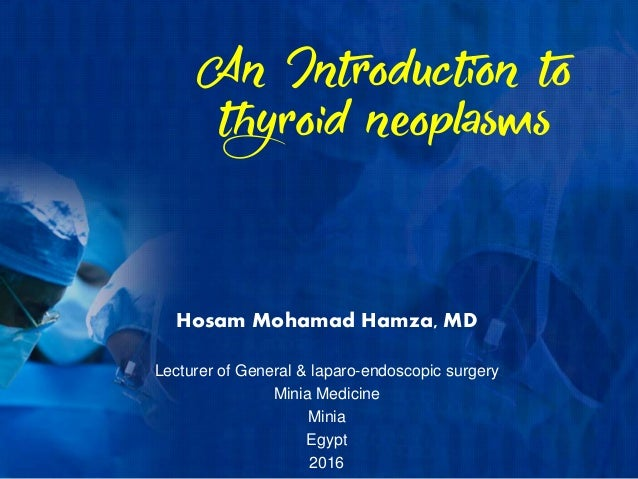 An Introduction to thyroid neoplasms Hosam Mohamad Hamza, MD Lecturer of General & laparo-endoscopic surgery Minia Medicin...