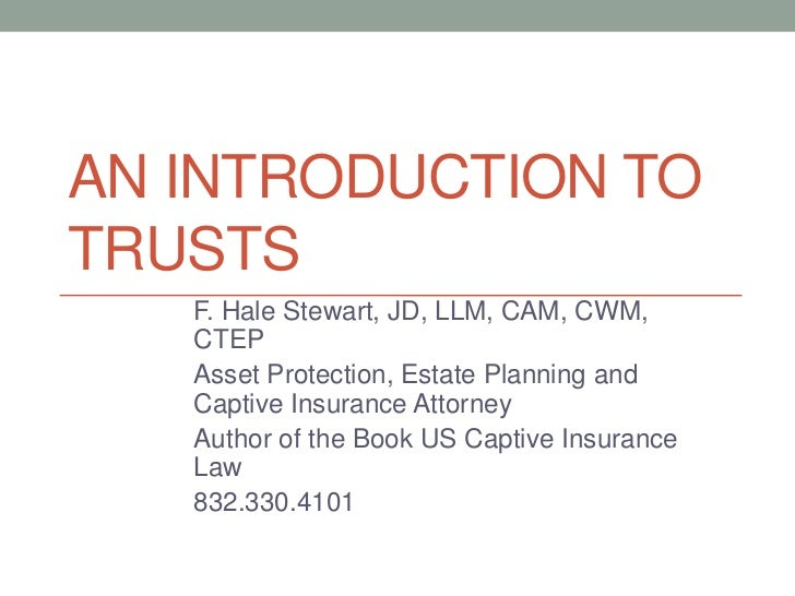 AN INTRODUCTION TOTRUSTS   F. Hale Stewart, JD, LLM, CAM, CWM,   CTEP   Asset Protection, Estate Planning and   Captive In...