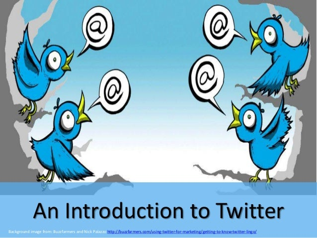 An Introduction to Twitter Background image from: Buzzfarmers and Nick Palazzo http://buzzfarmers.com/using-twitter-for-ma...