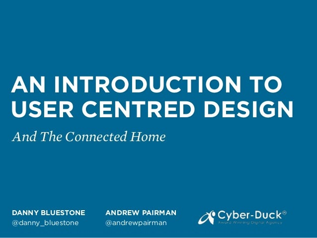 AN INTRODUCTION TO USER CENTRED DESIGN And The Connected Home DANNY BLUESTONE @danny_bluestone ANDREW PAIRMAN @andrewpairm...