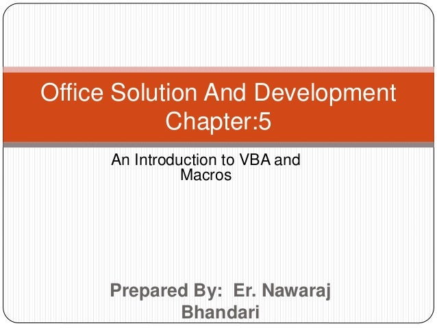 Prepared By: Er. Nawaraj Bhandari Office Solution And Development Chapter:5 An Introduction to VBA and Macros