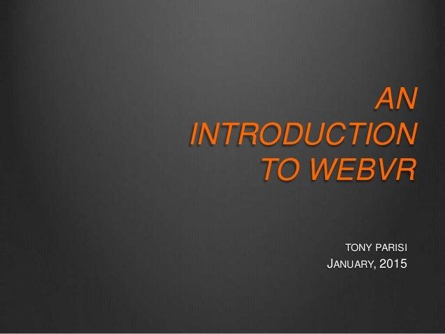 TONY PARISI JANUARY, 2015 AN INTRODUCTION TO WEBVR