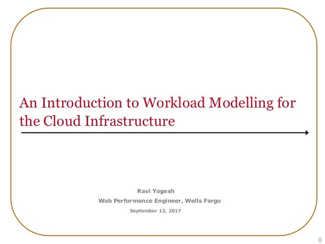 An Introduction to Workload Modelling for the Cloud Infrastructure 0 Ravi Yogesh Web Performance Engineer, Wells Fargo Sep...