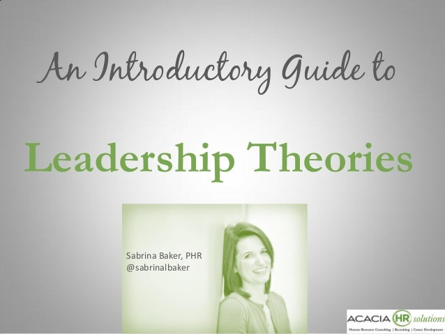 An Introductory Guide to  Leadership Theories Sabrina Baker, PHR @sabrinalbaker