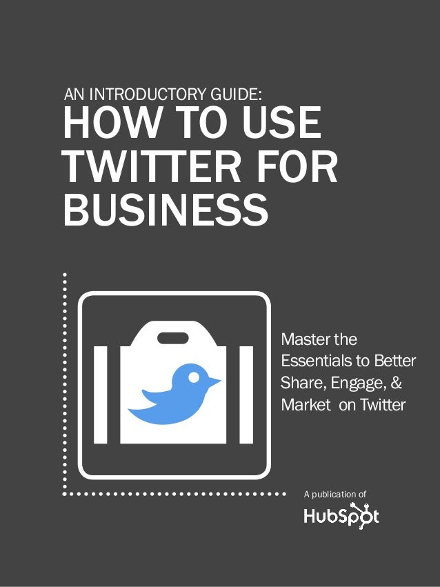 How to use Twitter for business1 www.Hubspot.com Share This Ebook! HOW TO USE Twitter for Business An Introductory Guide: ...