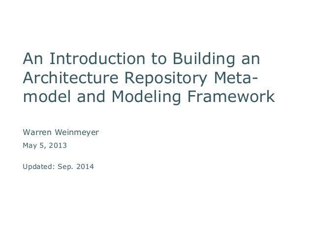 An Introduction to Building an  Architecture Repository Meta-model  and Modeling Framework  Warren Weinmeyer  May 5, 2013 ...
