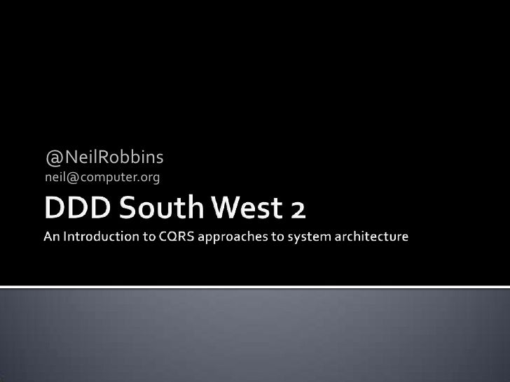 DDD South West 2An Introduction to CQRS approaches to system architecture<br />@NeilRobbins<br />neil@computer.org<br />