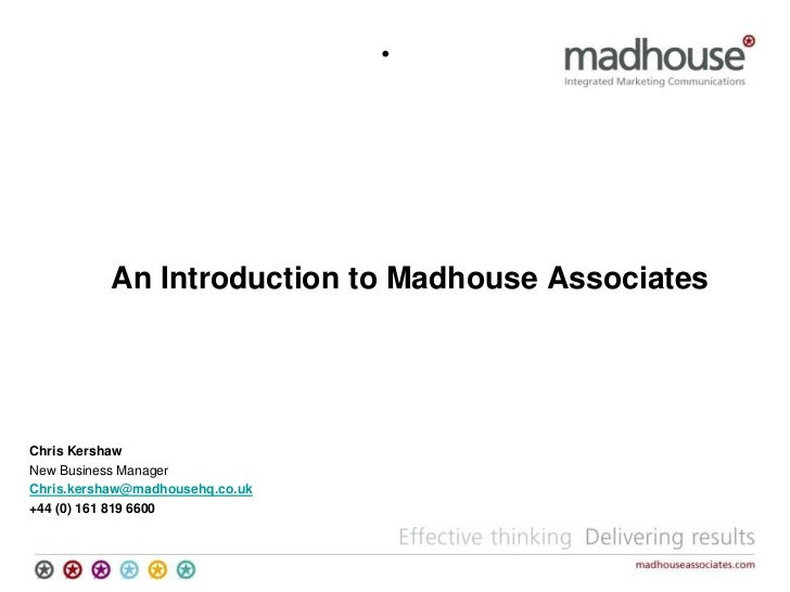 <ul><li>An Introduction to Madhouse Associates </li></ul>Chris Kershaw<br />New Business Manager  <br />Chris.kershaw@madh...