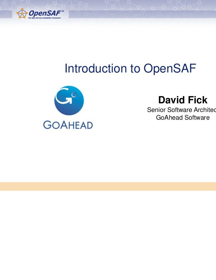 Introduction to OpenSAF                 David Fick              Senior Software Architect                GoAhead Software