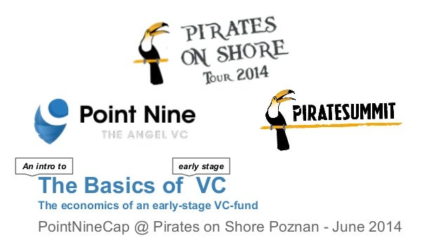 The Basics of VC The economics of an early-stage VC-fund PointNineCap @ Pirates on Shore Poznan - June 2014 early stageAn ...
