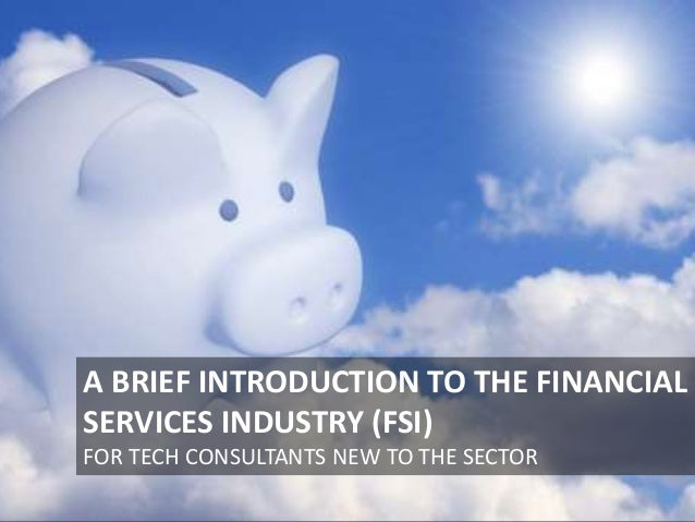 A BRIEF INTRODUCTION TO THE FINANCIAL SERVICES INDUSTRY (FSI) FOR TECH CONSULTANTS NEW TO THE SECTOR