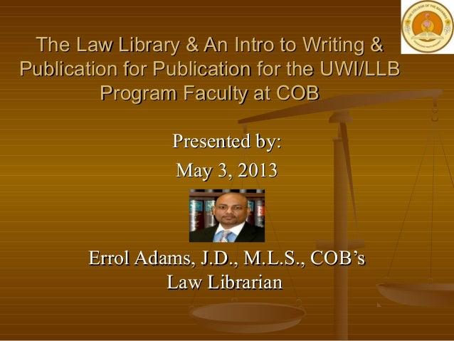 Presented by:Presented by:May 3, 2013May 3, 2013Errol Adams, J.D., M.L.S., COB'sErrol Adams, J.D., M.L.S., COB'sLaw Librar...