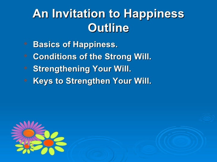 An Invitation to Happiness Outline <ul><ul><li>Basics of Happiness. </li></ul></ul><ul><ul><li>Conditions of the Strong Wi...