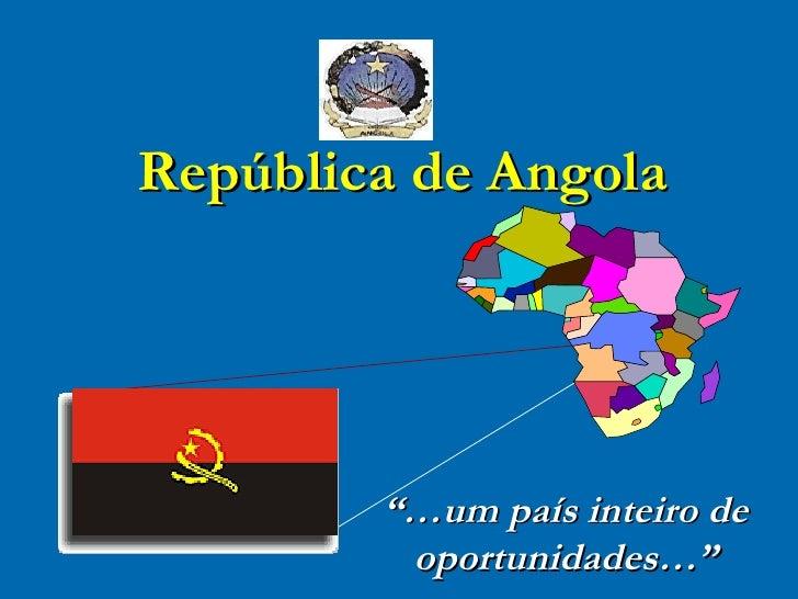 """""""… um país inteiro de oportunidades…"""" República de Angola"""