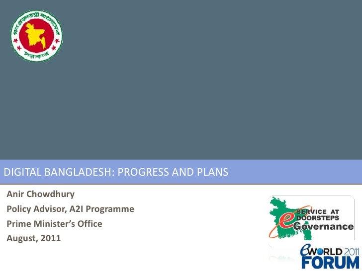 DIGITAL BANGLADESH: PROGRESS AND PLANS Anir Chowdhury Policy Advisor, A2I Programme Prime Minister's Office August, 2011