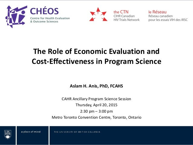 The Role of Economic Evaluation and Cost-Effectiveness in Program Science Aslam H. Anis, PhD, FCAHS CAHR Ancillary Program...