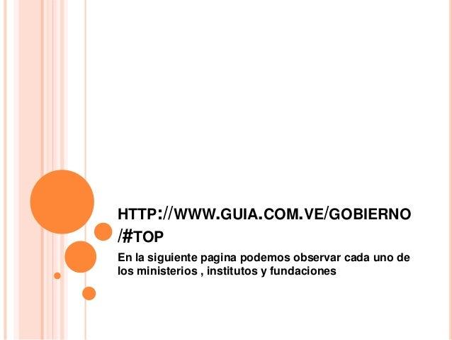 HTTP://WWW.GUIA.COM.VE/GOBIERNO /#TOP En la siguiente pagina podemos observar cada uno de los ministerios , institutos y f...
