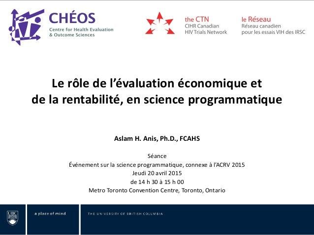 Le rôle de l'évaluation économique et de la rentabilité, en science programmatique Aslam H. Anis, Ph.D., FCAHS Séance Évén...