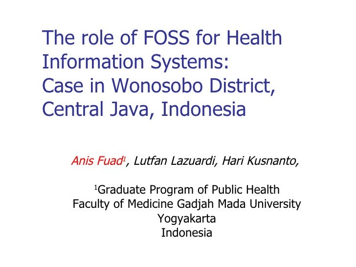 The role of FOSS for Health Information Systems:  Case in Wonosobo District, Central Java, Indonesia <ul><ul><li>Anis Fuad...