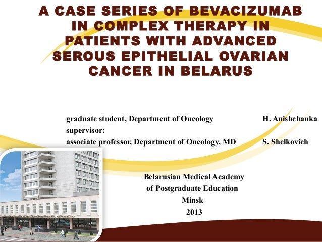 A CASE SERIES OF BEVACIZUMABIN COMPLEX THERAPY INPATIENTS WITH ADVANCEDSEROUS EPITHELIAL OVARIANCANCER IN BELARUSgraduate ...