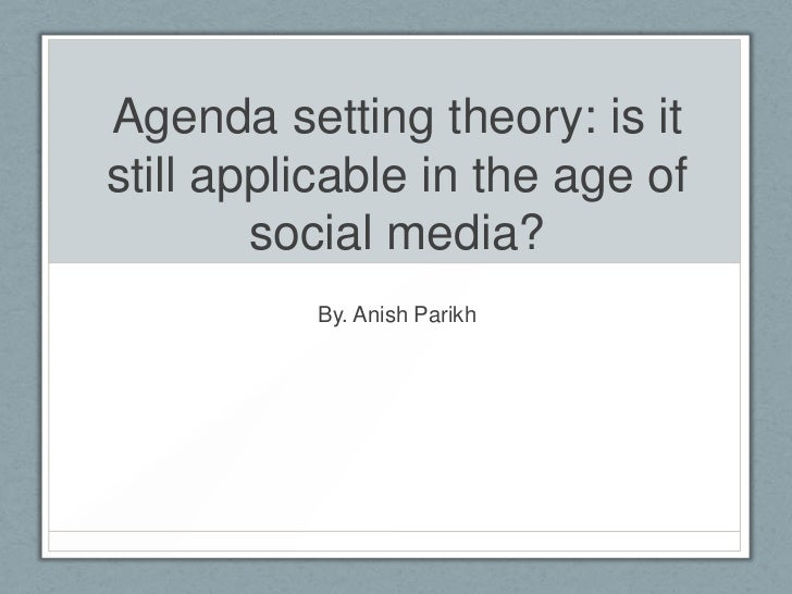 Agenda setting theory: is it still applicable in the age of social media?<br />By. Anish Parikh<br />