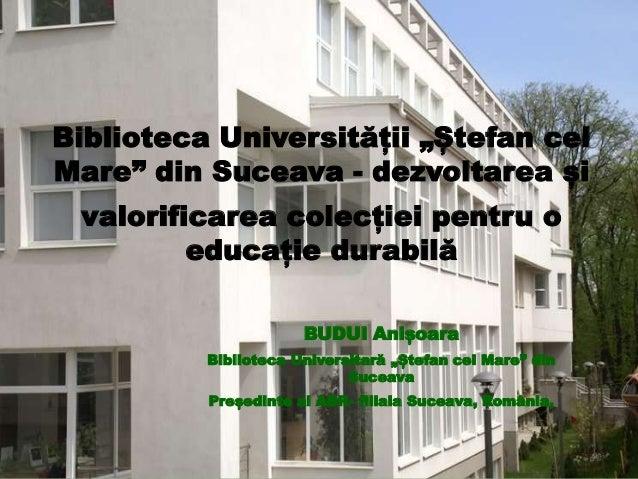 """Biblioteca Universității """"Ștefan cel Mare"""" din Suceava - dezvoltarea și valorificarea colecției pentru o educație durabilă..."""