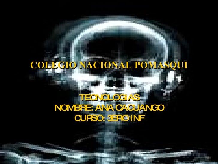 COLEGIO NACIONAL POMASQUI TECNOLOGIAS NOMBRE: ANA CACUANGO CURSO: 3ERO INF