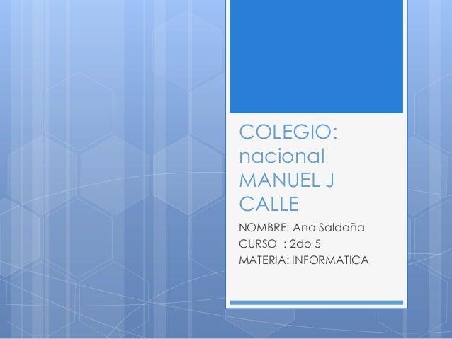 COLEGIO: nacional MANUEL J CALLE NOMBRE: Ana Saldaña CURSO : 2do 5 MATERIA: INFORMATICA