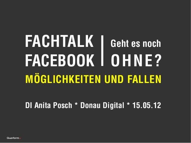 FACHTALK                 Geht es nochFACEBOOK                 OHNE?MÖGLICHKEITEN UND FALLENDI Anita Posch * Donau Digital ...