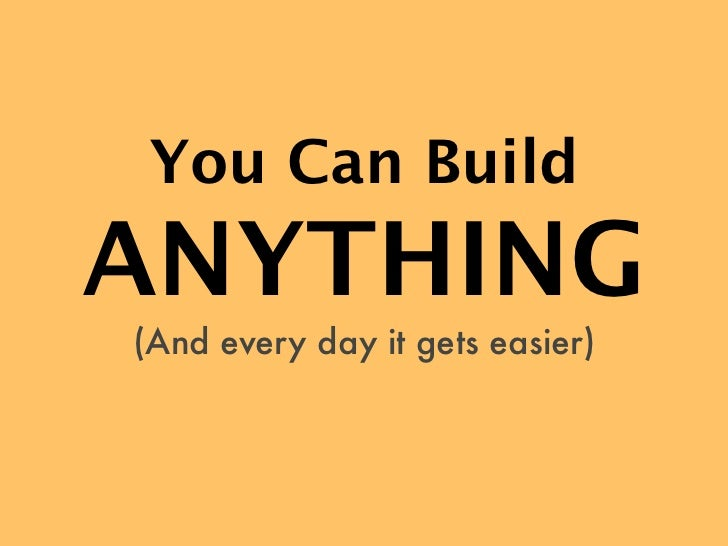 You Can BuildANYTHING(And every day it gets easier)