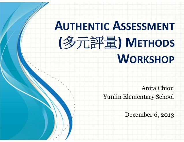 AUTHENTIC ASSESSMENT (多元評量) METHODS WORKSHOP Anita Chiou Yunlin Elementary School December 6, 2013