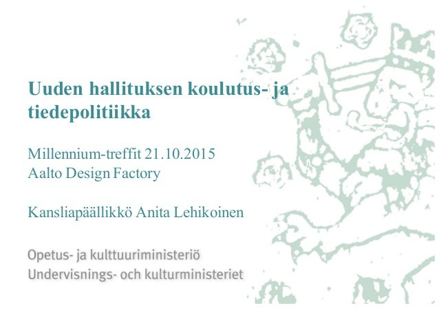 Uuden hallituksen koulutus- ja tiedepolitiikka Millennium-treffit 21.10.2015 Aalto Design Factory Kansliapäällikkö Anita L...