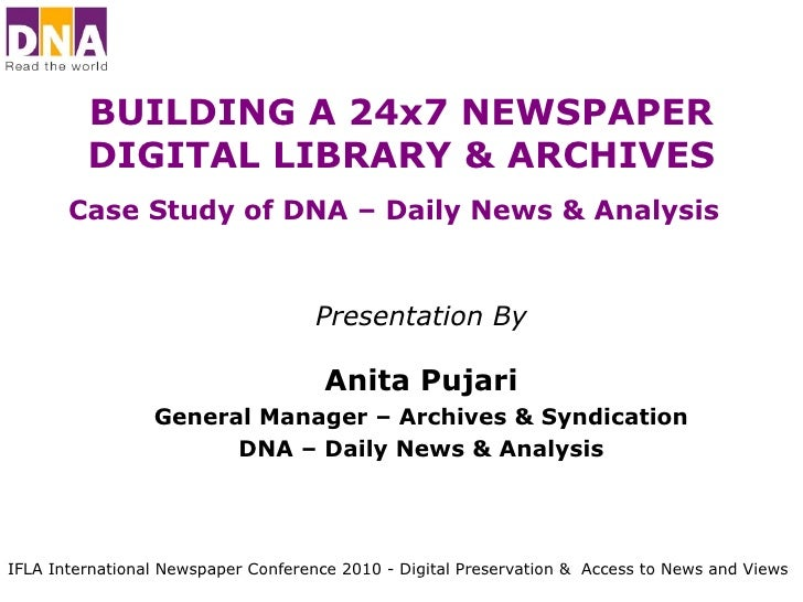 BUILDING A 24x7 NEWSPAPER DIGITAL LIBRARY & ARCHIVES Case Study of DNA – Daily News & Analysis   Presentation By Anita Puj...