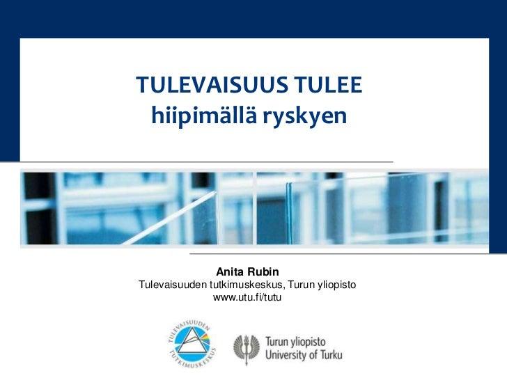 TULEVAISUUS TULEE<br />hiipimällä ryskyen<br />Anita Rubin<br />Tulevaisuuden tutkimuskeskus, Turun yliopisto<br />www.utu...