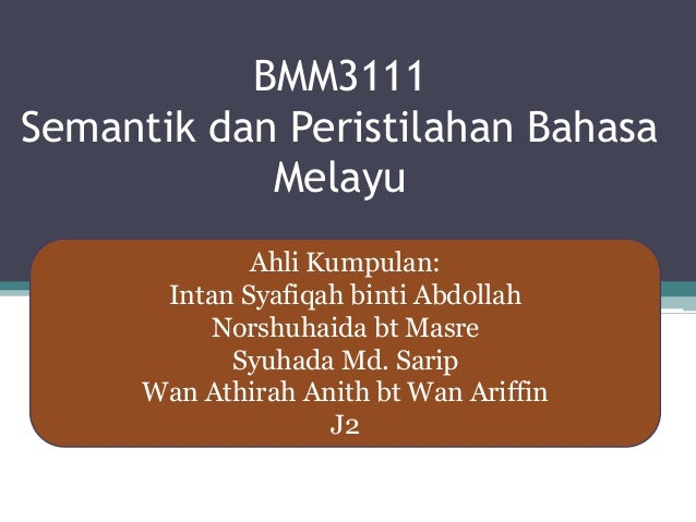BMM3111 Semantik dan Peristilahan Bahasa Melayu Ahli Kumpulan: Intan Syafiqah binti Abdollah Norshuhaida bt Masre Syuhada ...