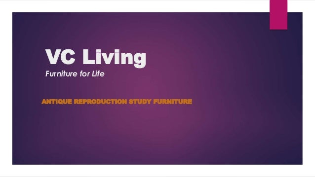 VC Living Furniture for Life ANTIQUE REPRODUCTION STUDY FURNITURE