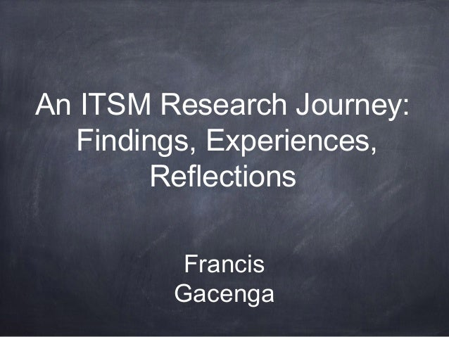 An ITSM Research Journey: Findings, Experiences, Reflections Francis Gacenga