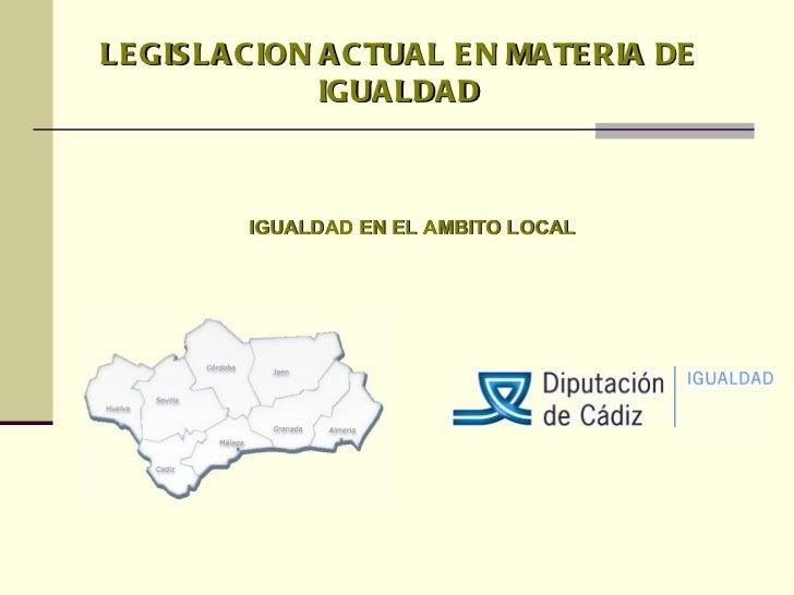 LEGISLACION ACTUAL EN MATERIA DE IGUALDAD IGUALDAD EN EL AMBITO LOCAL
