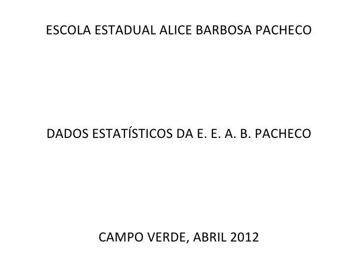 ESCOLA ESTADUAL ALICE BARBOSA PACHECODADOS ESTATÍSTICOS DA E. E. A. B. PACHECO        CAMPO VERDE, ABRIL 2012